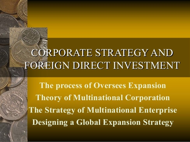 CORPORATE STRATEGY AND FOREIGN DIRECT INVESTMENT The process of Oversees Expansion Theory of Multinational Corporation The...