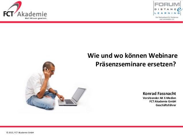 © 2013, FCT Akademie GmbHWie und wo können WebinarePräsenzseminare ersetzen?Konrad FassnachtVorsitzender AK E-MedienFCT Ak...