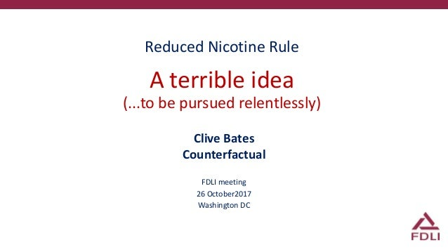 Reduced Nicotine Rule A terrible idea (...to be pursued relentlessly) Clive Bates Counterfactual FDLI meeting 26 October20...