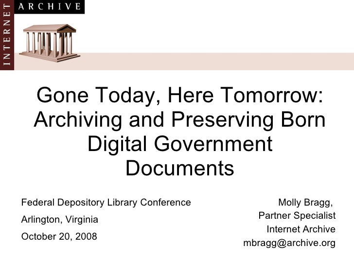 Gone Today, Here Tomorrow: Archiving and Preserving Born Digital Government Documents Molly Bragg,  Partner Specialist Int...