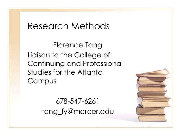 Research Methods Florence Tang Liaison to the College of Continuing and Professional Studies for the Atlanta Campus 678-54...