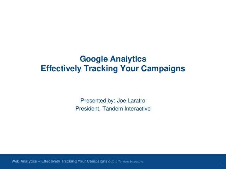Google Analytics                Effectively Tracking Your Campaigns                                     Presented by: Joe ...