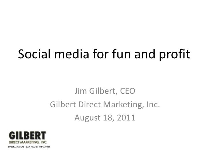 Social media for fun and profit<br />Jim Gilbert, CEO<br />Gilbert Direct Marketing, Inc.<br />August 18, 2011<br />Direct...