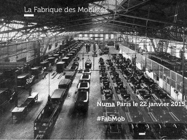 La Fabrique des Mobilités @fab_mobPrésentation du 22 janvier 2015 La Fabrique des Mobilités Numa Paris le 22 janvier 2015 ...