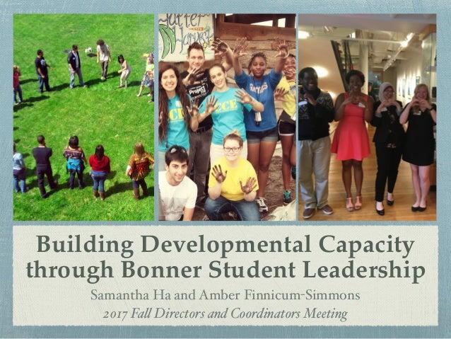 Building Developmental Capacity through Bonner Student Leadership Samantha Ha and Amber Finnicum-Simmons 2017 Fall Directo...