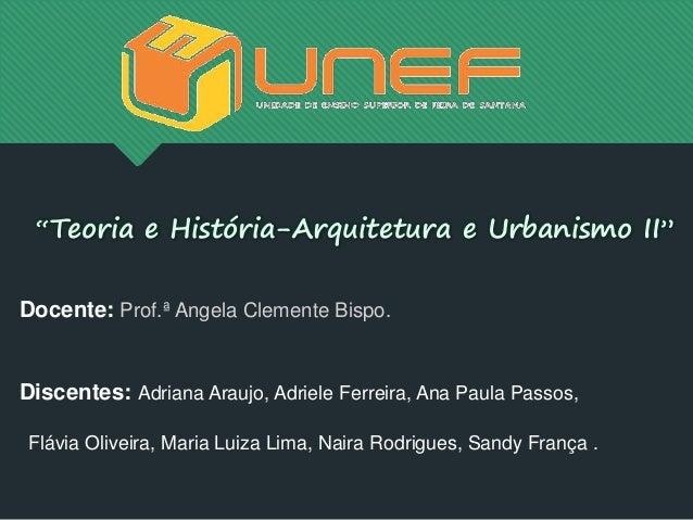 """""""Teoria e História-Arquitetura e Urbanismo II"""" Docente: Prof.ª Angela Clemente Bispo. Discentes: Adriana Araujo, Adriele F..."""