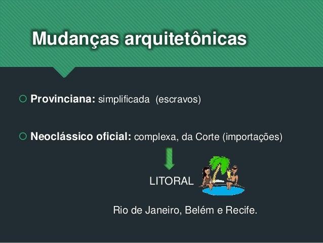 Mudanças arquitetônicas  Provinciana: simplificada (escravos)  Neoclássico oficial: complexa, da Corte (importações) Rio...