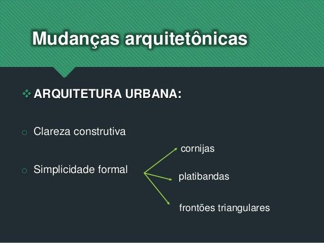 ARQUITETURA URBANA: o Clareza construtiva o Simplicidade formal Mudanças arquitetônicas cornijas platibandas frontões tri...