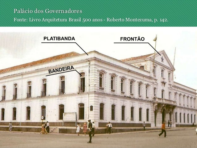 Palácio dos Governadores Fonte: Livro Arquitetura Brasil 500 anos - Roberto Montezuma, p. 142.