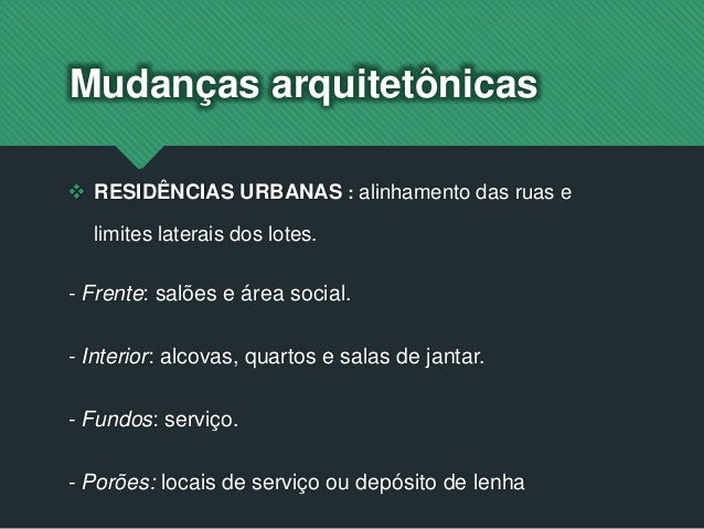 Mudanças arquitetônicas  RESIDÊNCIAS URBANAS : alinhamento das ruas e limites laterais dos lotes. - Frente: salões e área...