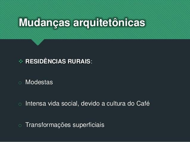  RESIDÊNCIAS RURAIS: o Modestas o Intensa vida social, devido a cultura do Café o Transformações superficiais Mudanças ar...
