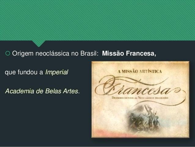  Origem neoclássica no Brasil: Missão Francesa, que fundou a Imperial Academia de Belas Artes.