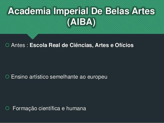Academia Imperial De Belas Artes (AIBA)  Antes : Escola Real de Ciências, Artes e Ofícios  Ensino artístico semelhante a...