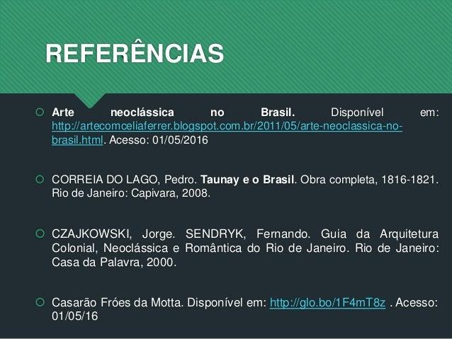 REFERÊNCIAS  Arte neoclássica no Brasil. Disponível em: http://artecomceliaferrer.blogspot.com.br/2011/05/arte-neoclassic...