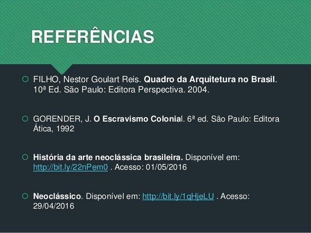 REFERÊNCIAS  FILHO, Nestor Goulart Reis. Quadro da Arquitetura no Brasil. 10ª Ed. São Paulo: Editora Perspectiva. 2004. ...