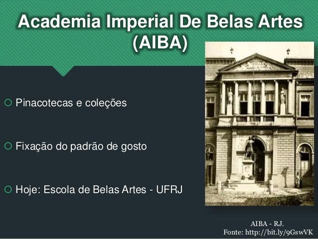 Academia Imperial De Belas Artes (AIBA)  Pinacotecas e coleções  Fixação do padrão de gosto  Hoje: Escola de Belas Arte...