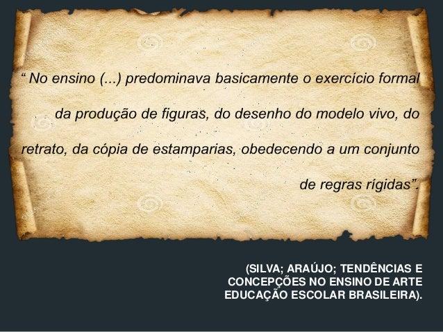 (SILVA; ARAÚJO; TENDÊNCIAS E CONCEPÇÕES NO ENSINO DE ARTE EDUCAÇÃO ESCOLAR BRASILEIRA).