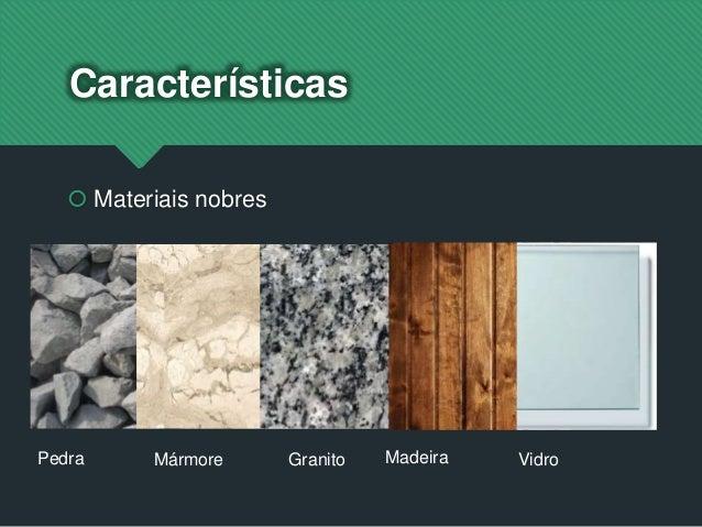 Características  Materiais nobres Pedra Mármore Granito Madeira Vidro