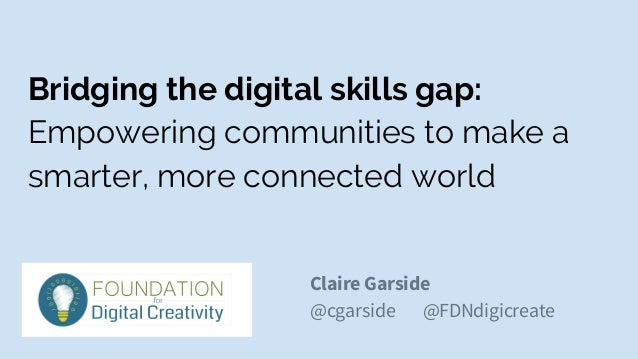 Bridging the digital skills gap: Empowering communities to make a smarter, more connected world Claire Garside @cgarside @...