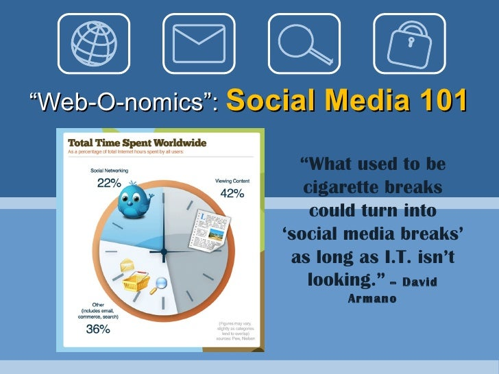 """ Web-O-nomics"":  Social Media 101 "" What used to be cigarette breaks could turn into 'social media breaks' as long as I.T..."