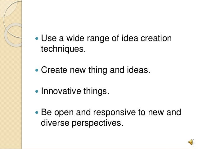  Use a wide range of idea creation techniques.  Create new thing and ideas.  Innovative things.  Be open and responsiv...