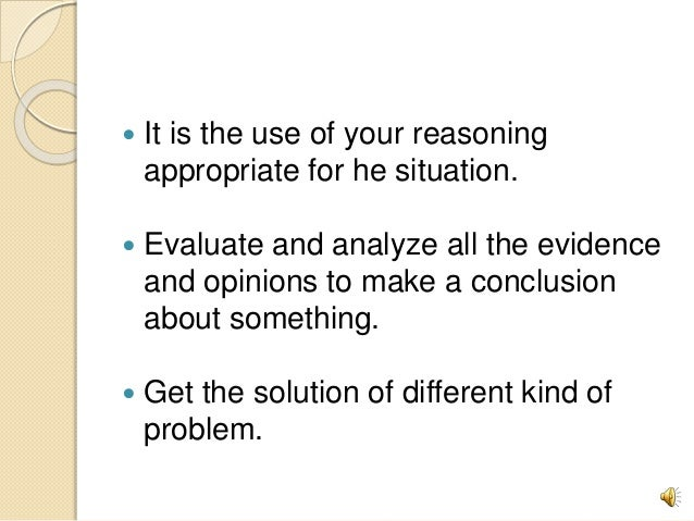  It is the use of your reasoning appropriate for he situation.  Evaluate and analyze all the evidence and opinions to ma...