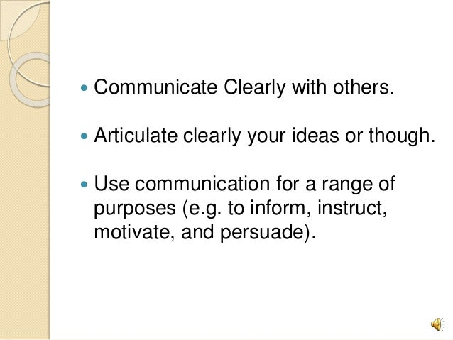  Communicate Clearly with others.  Articulate clearly your ideas or though.  Use communication for a range of purposes ...