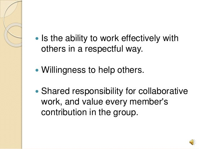  Is the ability to work effectively with others in a respectful way.  Willingness to help others.  Shared responsibilit...