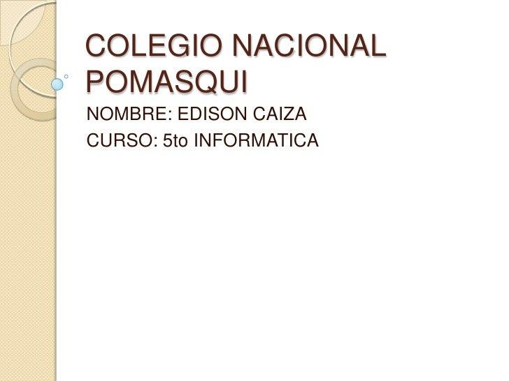 COLEGIO NACIONAL POMASQUI NOMBRE: EDISON CAIZA CURSO: 5to INFORMATICA