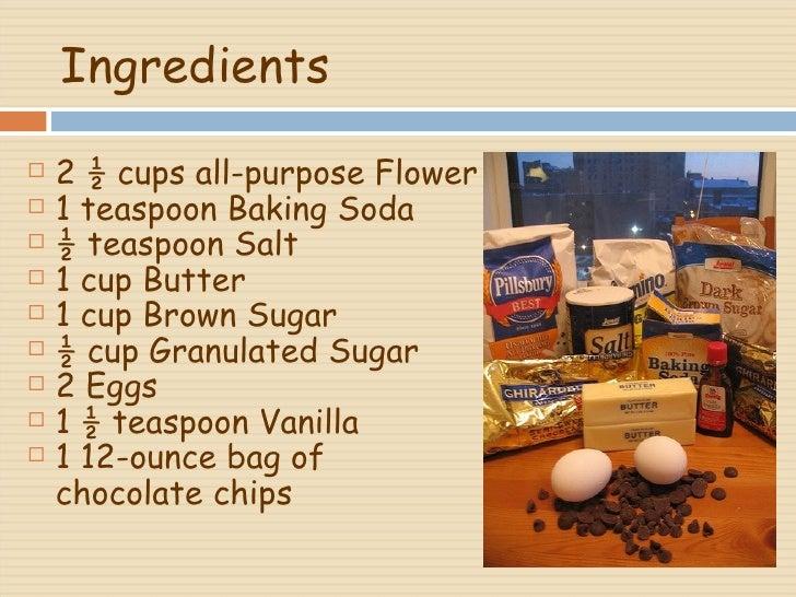 Ingredients <ul><li>2 ½ cups all-purpose Flower </li></ul><ul><li>1 teaspoon Baking Soda </li></ul><ul><li>½ teaspoon Salt...
