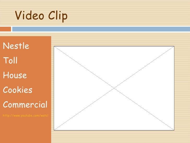 Video Clip <ul><li>Nestle  </li></ul><ul><li>Toll  </li></ul><ul><li>House  </li></ul><ul><li>Cookies  </li></ul><ul><li>C...