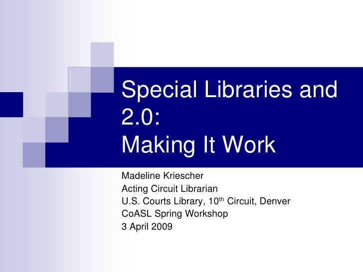 Special Libraries and 2.0: Making It Work Madeline Kriescher Acting Circuit Librarian U.S. Courts Library, 10th Circuit, D...