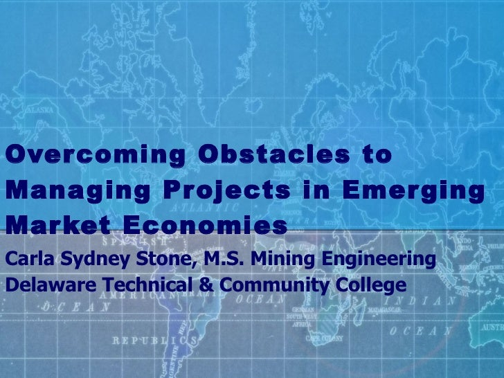Overcoming Obstacles to Managing Projects in Emerging Market Economies Carla Sydney Stone, M.S. Mining Engineering Delawar...