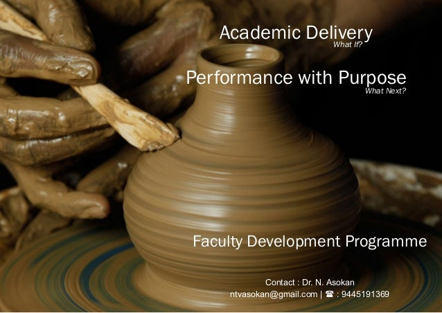 Faculty Development Programme Academic Delivery Performance with Purpose What If? What Next? Contact : Dr. N. Asokan ntvas...