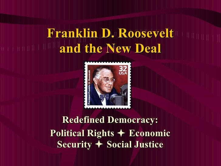 Franklin D. Roosevelt and the New Deal Redefined Democracy: Political Rights    Economic Security    Social Justice
