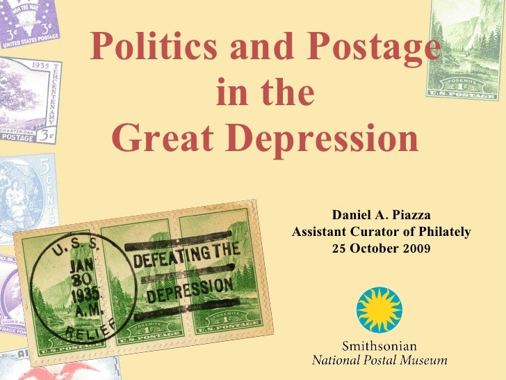 Politics and Postage in the Great Depression Daniel A. Piazza Assistant Curator of Philately 25 October 2009