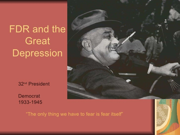 """FDR and the Great Depression 32 nd  President Democrat 1933-1945 """"The only thing we have to fear is fear itself"""""""