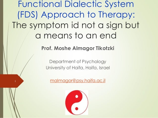 Functional Dialectic System (FDS) Approach to Therapy: The symptom id not a sign but a means to an end Prof. Moshe Almagor...