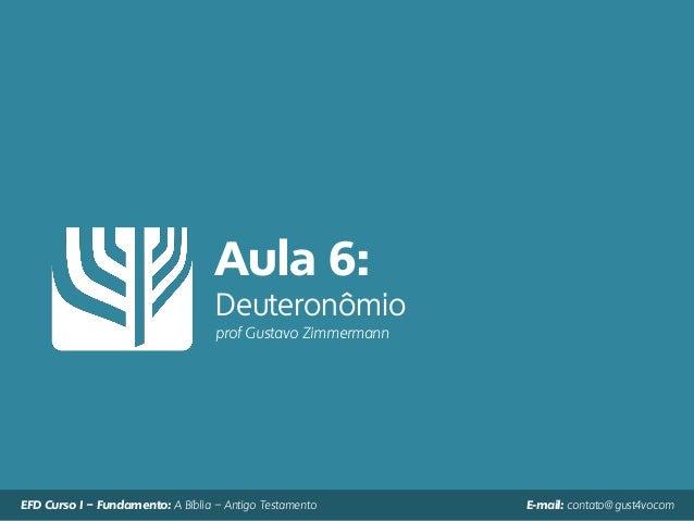 Aula 6: Deuteronômio prof Gustavo Zimmermann EFD Curso I – Fundamento: A Bíblia – Antigo Testamento E-mail: contato@gust4v...