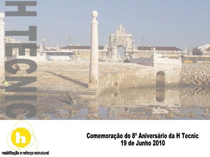 reabilitação e reforço estrutural Comemoração do 8º Aniversário da H Tecnic 19 de Junho 2010 H TECNIC