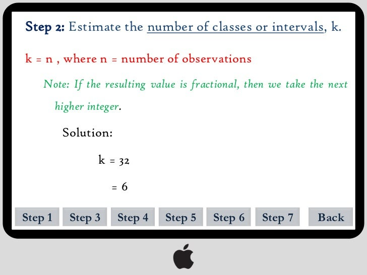 Step 3: Estimate the class width c of each interval.c = R/k   Note: Round off the answer to the same number of decimal pla...