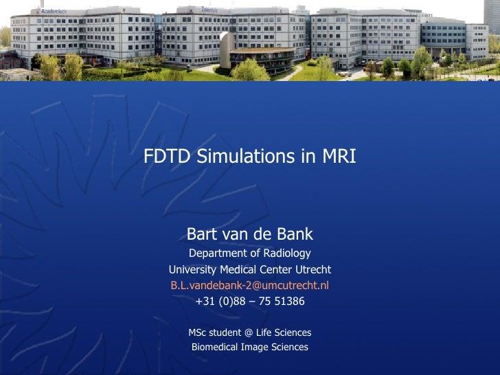 FDTD Simulations in MRI Bart van de Bank Department of Radiology University Medical Center Utrecht [email_address] +31 (0)...
