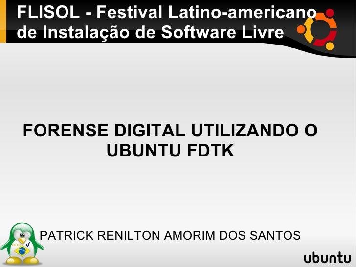 FLISOL - Festival Latino-americano de Instalação de Software Livre FORENSE DIGITAL UTILIZANDO O UBUNTU FDTK PATRICK RENILT...