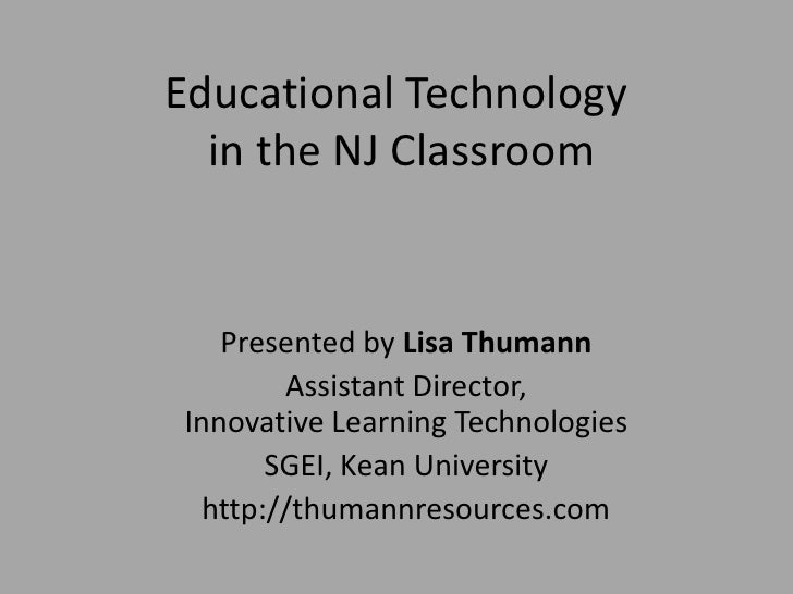 Educational Technology  in the NJ Classroom   Presented by Lisa Thumann        Assistant Director,Innovative Learning Tech...