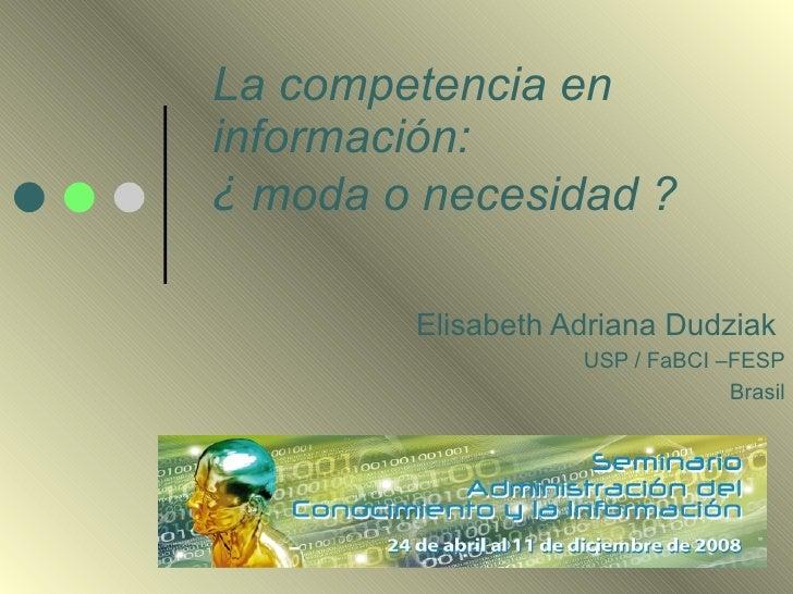 La competencia en información: ¿ moda o necesidad ?          Elisabeth Adriana Dudziak                    USP / FaBCI –FES...