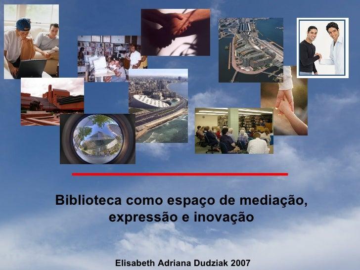 Biblioteca como espaço de mediação,         expressão e inovação           Elisabeth Adriana Dudziak 2007
