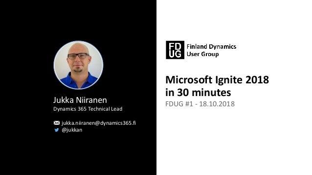 Microsoft Ignite 2018 in 30 minutes FDUG #1 - 18.10.2018Jukka Niiranen Dynamics 365 Technical Lead jukka.niiranen@dynamics...