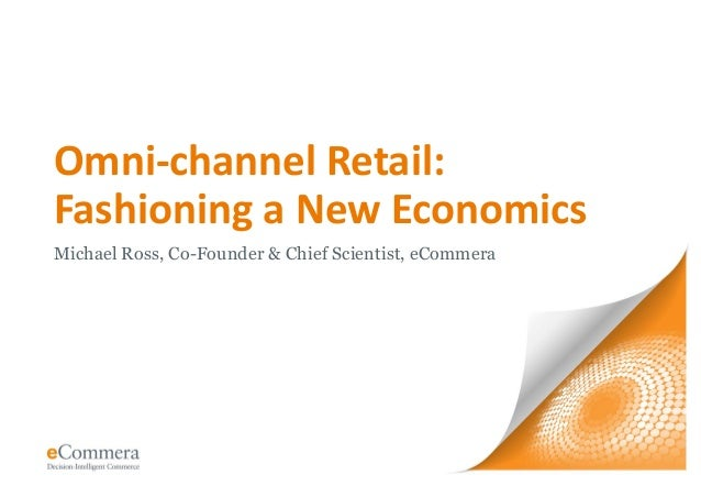 Omni-channel Retail: Fashioning a New Economics Michael Ross, Co-Founder & Chief Scientist, eCommera