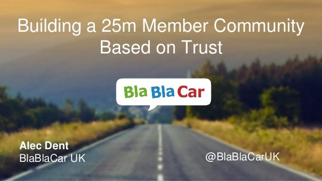 Alec Dent BlaBlaCar UK @BlaBlaCarUK Building a 25m Member Community Based on Trust