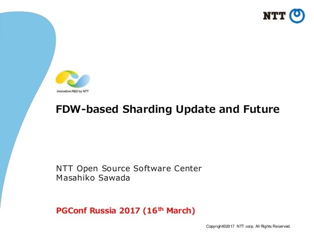 Copyright©2017 NTT corp. All Rights Reserved. FDW-based Sharding Update and Future NTT Open Source Software Center Masahik...